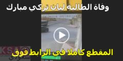 فيديو وفاة الطالبة ليان تركي مبارك بعد انتشار مقطع الفيديو على تويتر